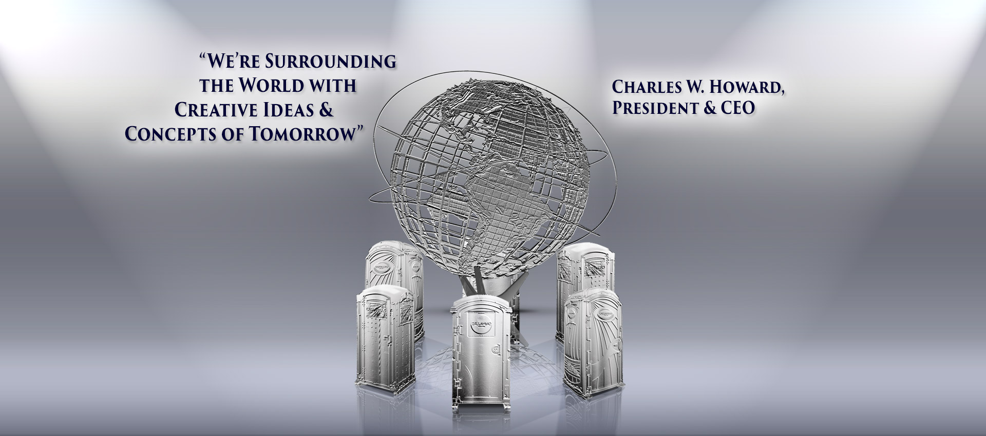 """We are surrounding the world with creative ideas & concepts of tomorrow"" - Charles W. Howard, President & CEO"